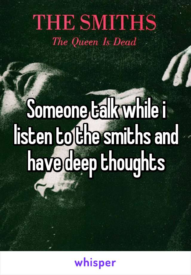 Someone talk while i listen to the smiths and have deep thoughts