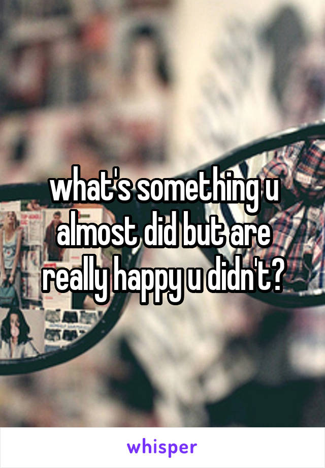 what's something u almost did but are really happy u didn't?