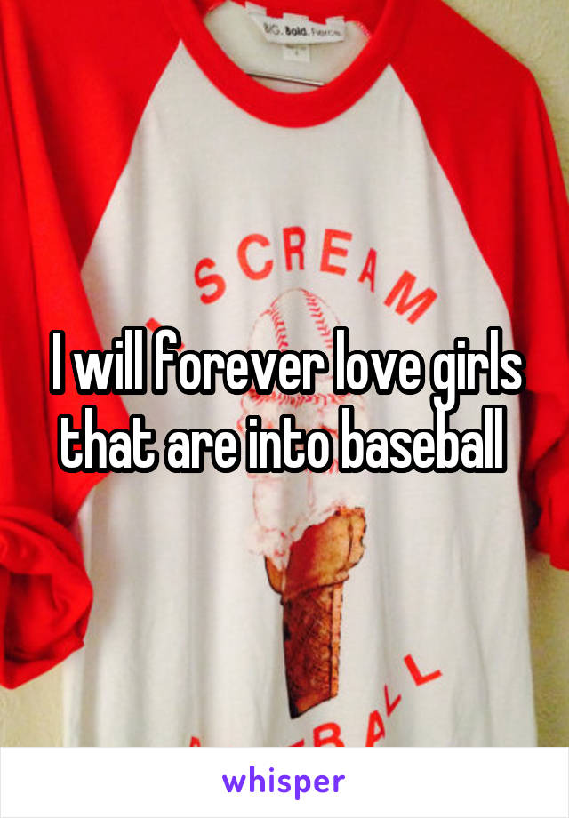 I will forever love girls that are into baseball