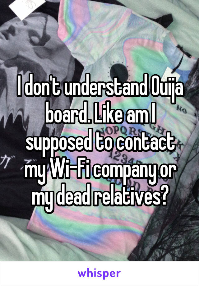 I don't understand Ouija board. Like am I supposed to contact my Wi-Fi company or my dead relatives?