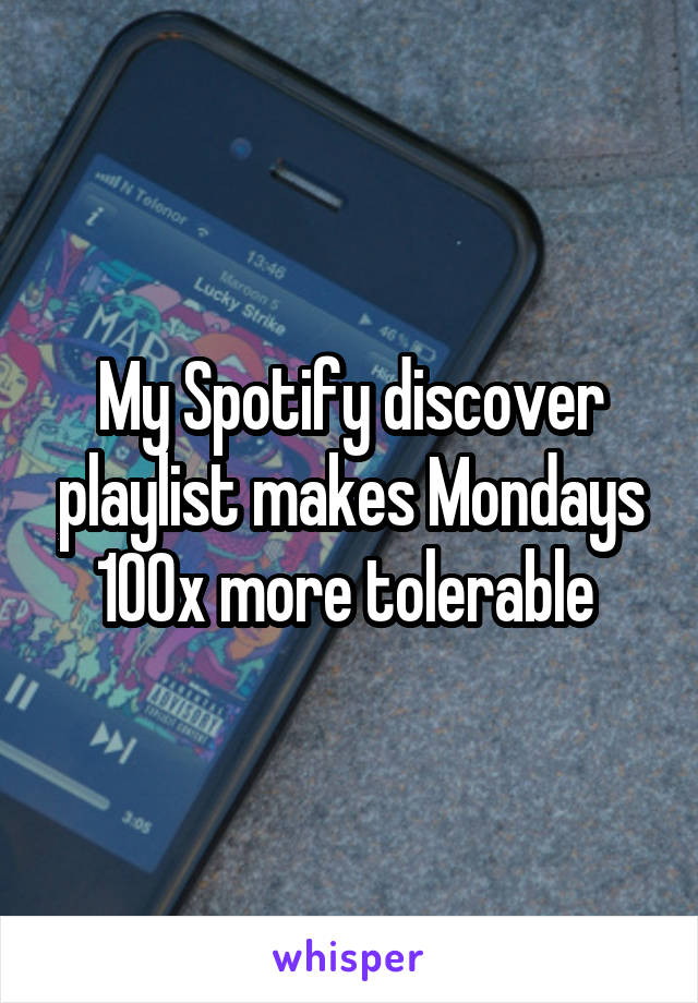 My Spotify discover playlist makes Mondays 100x more tolerable
