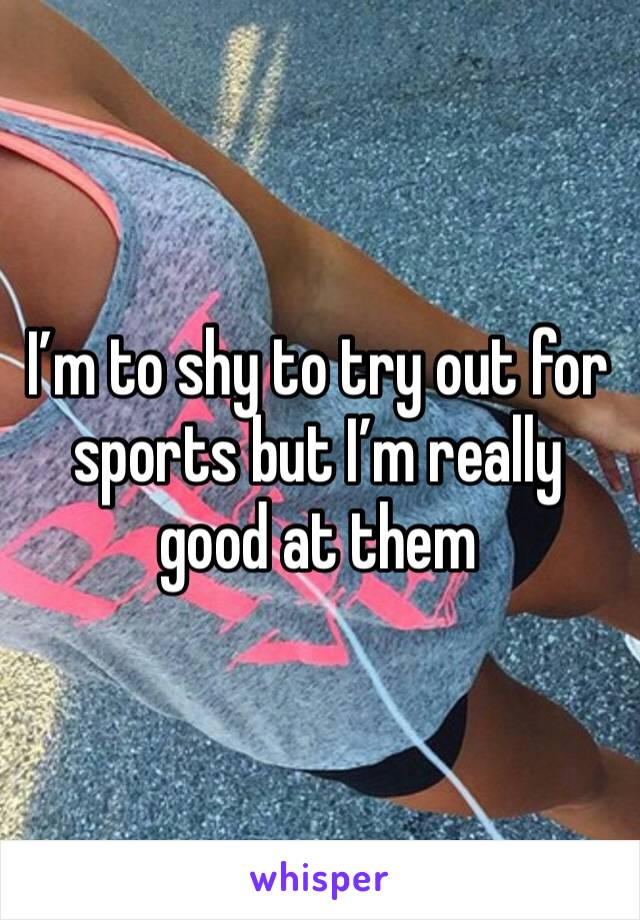 I'm to shy to try out for sports but I'm really good at them