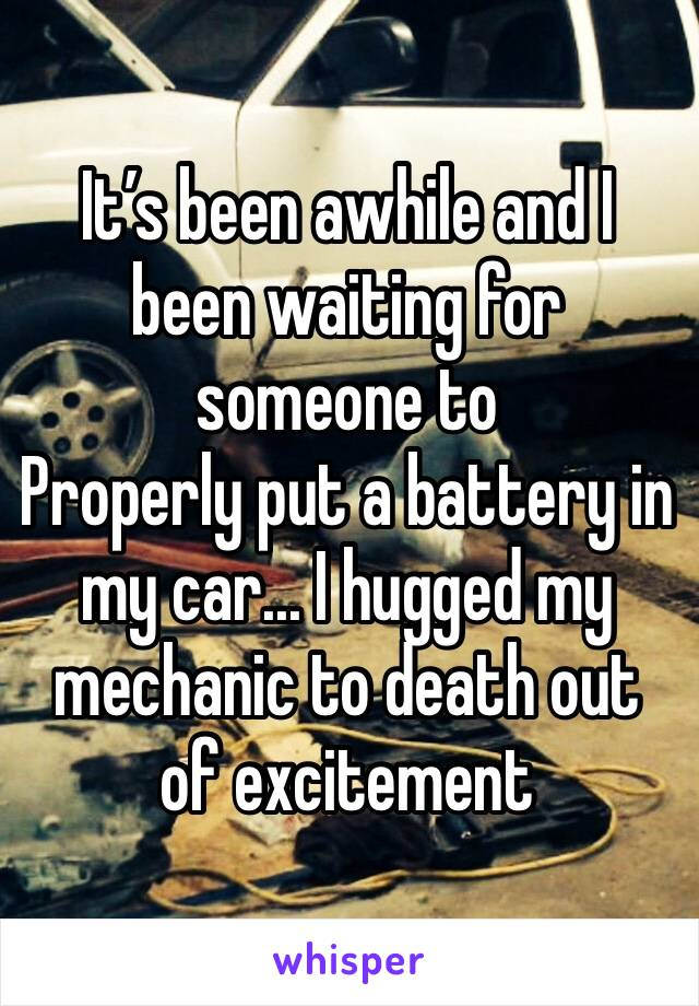 It's been awhile and I been waiting for someone to Properly put a battery in my car... I hugged my mechanic to death out of excitement