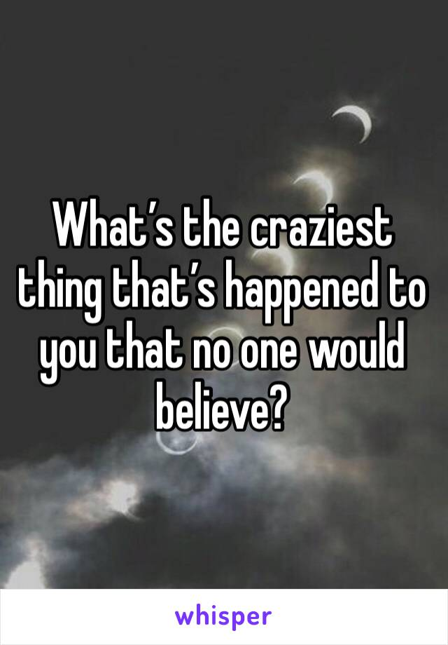 What's the craziest thing that's happened to you that no one would believe?
