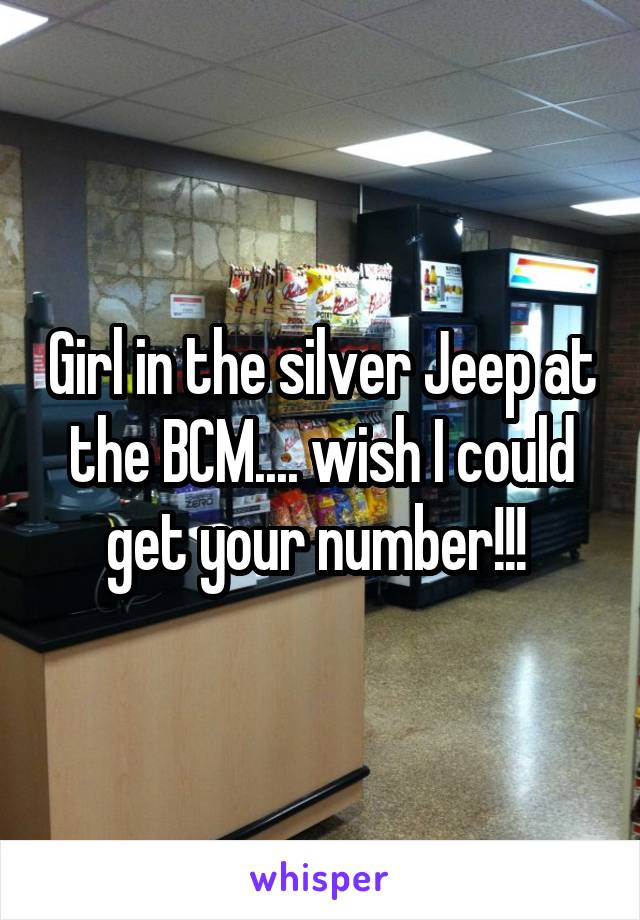 Girl in the silver Jeep at the BCM.... wish I could get your number!!!
