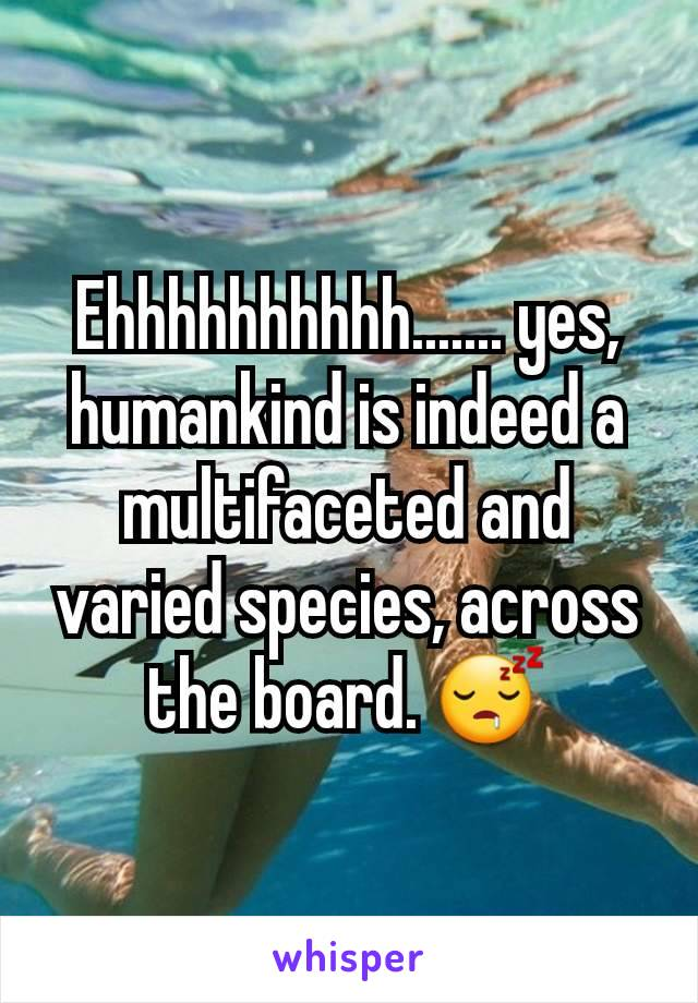 Ehhhhhhhhhh....... yes, humankind is indeed a multifaceted and varied species, across the board. 😴