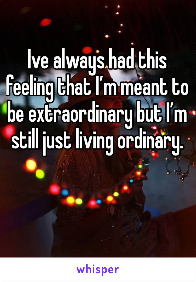 Ive always had this feeling that I'm meant to be extraordinary but I'm still just living ordinary.
