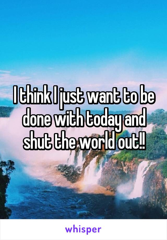 I think I just want to be done with today and shut the world out!!