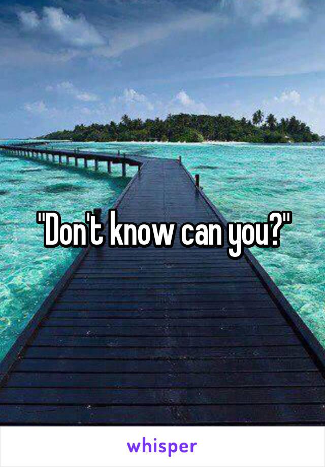 """""""Don't know can you?"""""""