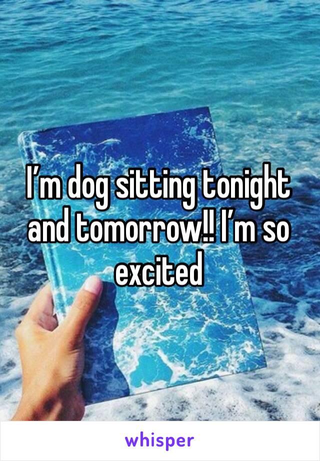 I'm dog sitting tonight and tomorrow!! I'm so excited