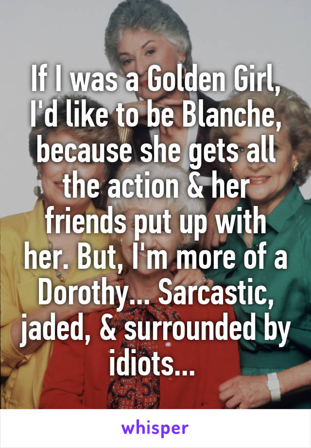 If I was a Golden Girl, I'd like to be Blanche, because she gets all the action & her friends put up with her. But, I'm more of a Dorothy... Sarcastic, jaded, & surrounded by idiots...