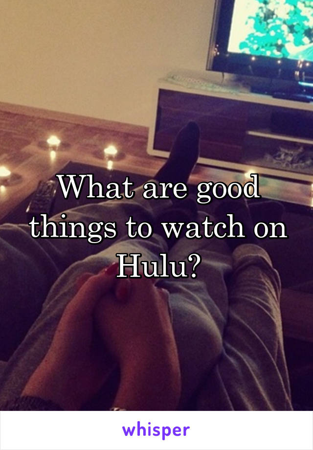 What are good things to watch on Hulu?