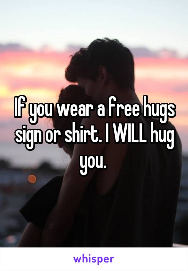 If you wear a free hugs sign or shirt. I WILL hug you.