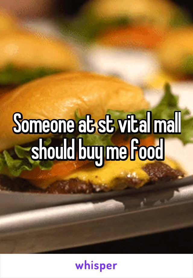 Someone at st vital mall should buy me food