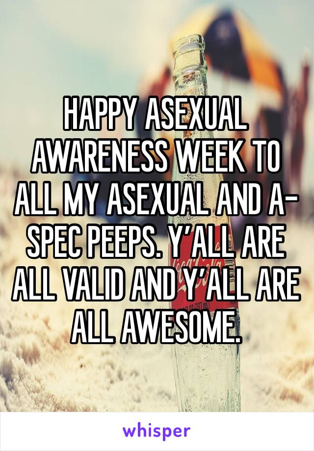 HAPPY ASEXUAL AWARENESS WEEK TO ALL MY ASEXUAL AND A-SPEC PEEPS. Y'ALL ARE ALL VALID AND Y'ALL ARE ALL AWESOME.