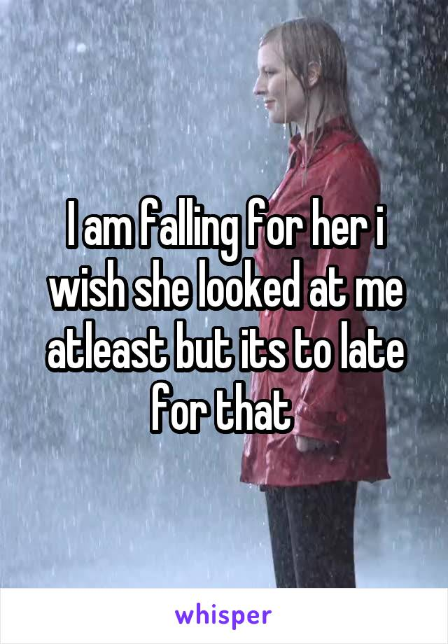 I am falling for her i wish she looked at me atleast but its to late for that