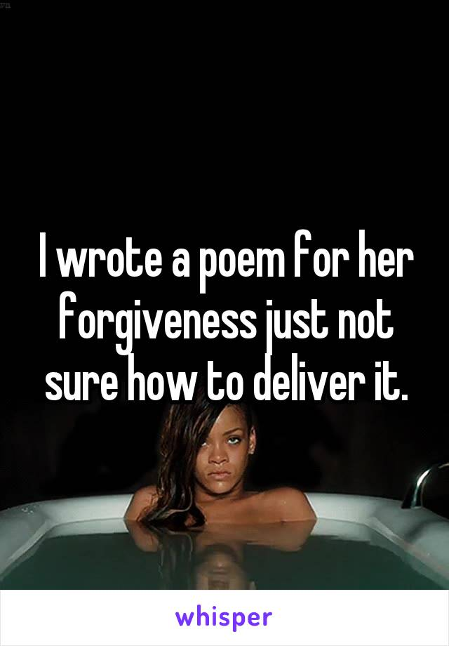 I wrote a poem for her forgiveness just not sure how to deliver it.