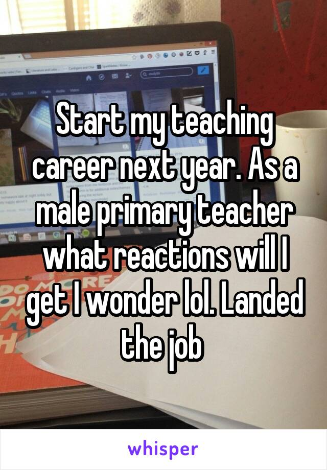 Start my teaching career next year. As a male primary teacher what reactions will I get I wonder lol. Landed the job