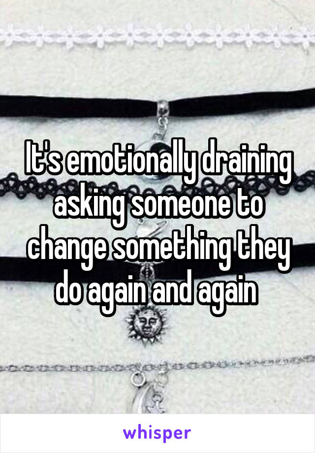 It's emotionally draining asking someone to change something they do again and again