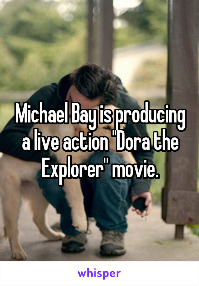"Michael Bay is producing a live action ""Dora the Explorer"" movie."