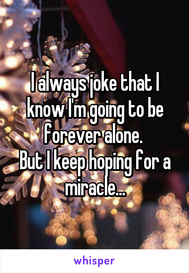 I always joke that I know I'm going to be forever alone.  But I keep hoping for a miracle...