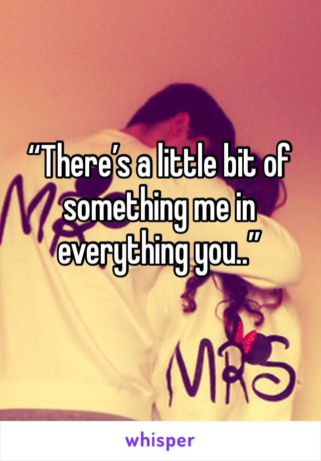 """""""There's a little bit of something me in everything you.."""""""