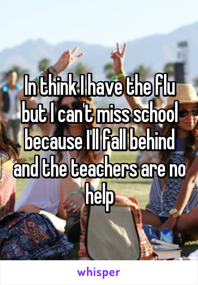 In think I have the flu but I can't miss school because I'll fall behind and the teachers are no help