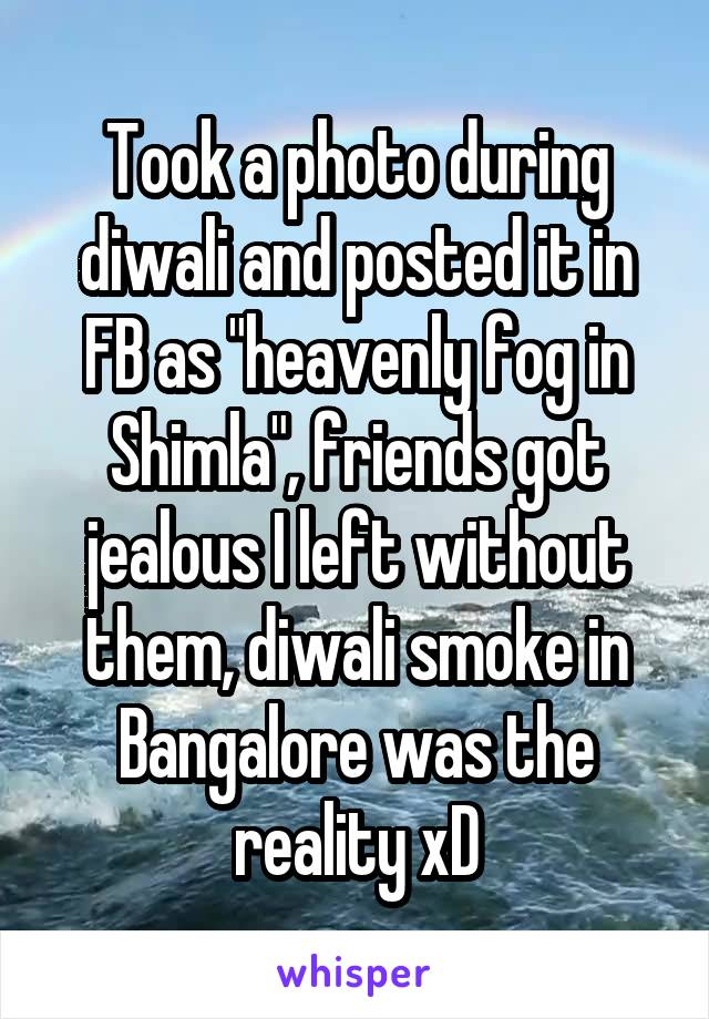"Took a photo during diwali and posted it in FB as ""heavenly fog in Shimla"", friends got jealous I left without them, diwali smoke in Bangalore was the reality xD"