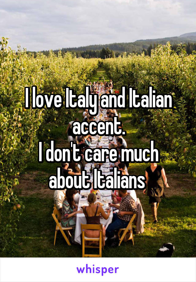 I love Italy and Italian accent. I don't care much about Italians