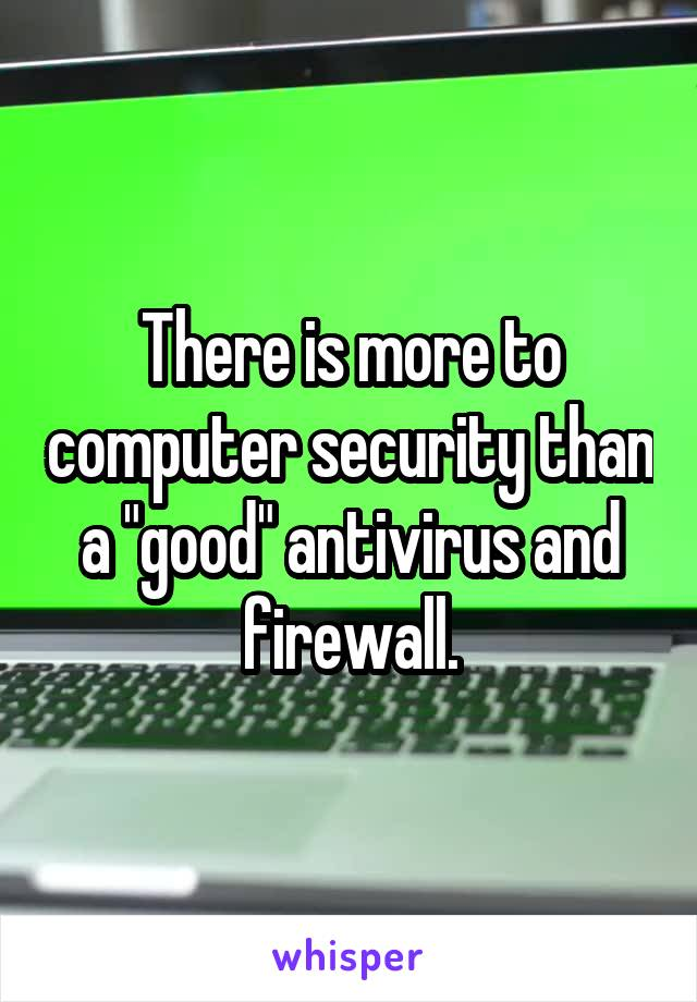 """There is more to computer security than a """"good"""" antivirus and firewall."""