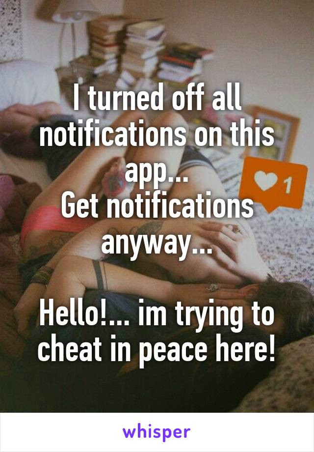 I turned off all notifications on this app... Get notifications anyway...  Hello!... im trying to cheat in peace here!