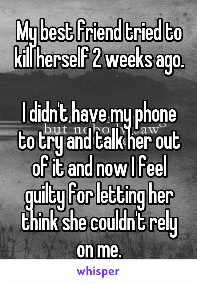 My best friend tried to kill herself 2 weeks ago.  I didn't have my phone to try and talk her out of it and now I feel guilty for letting her think she couldn't rely on me.