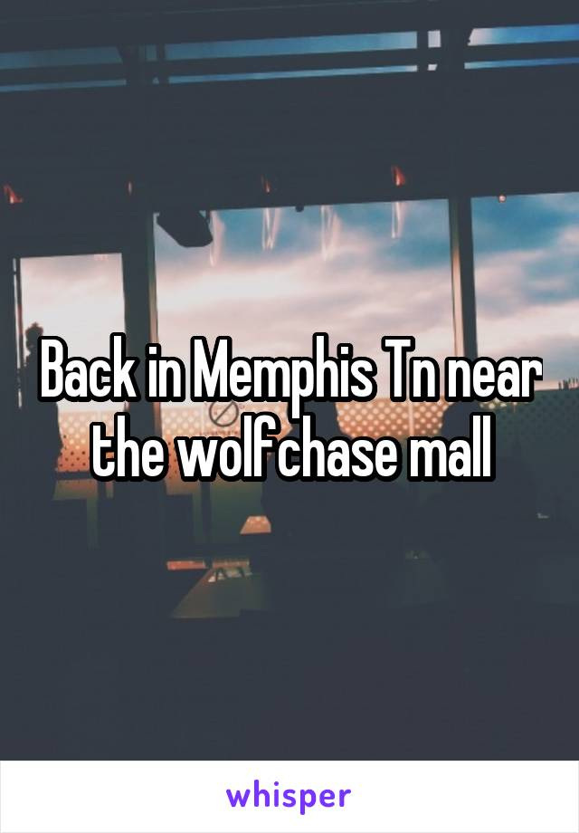 Back in Memphis Tn near the wolfchase mall