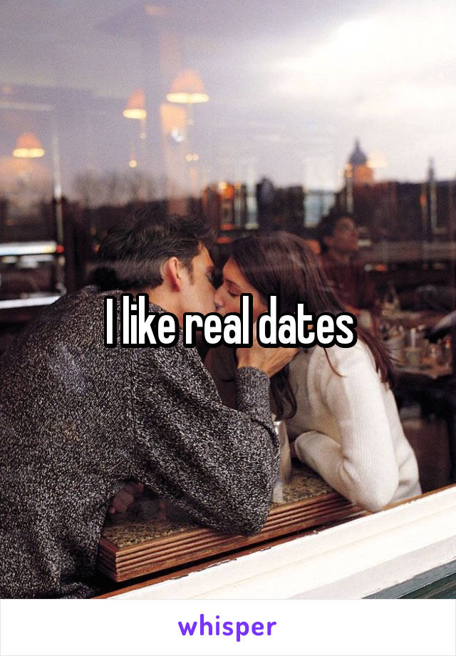 I like real dates
