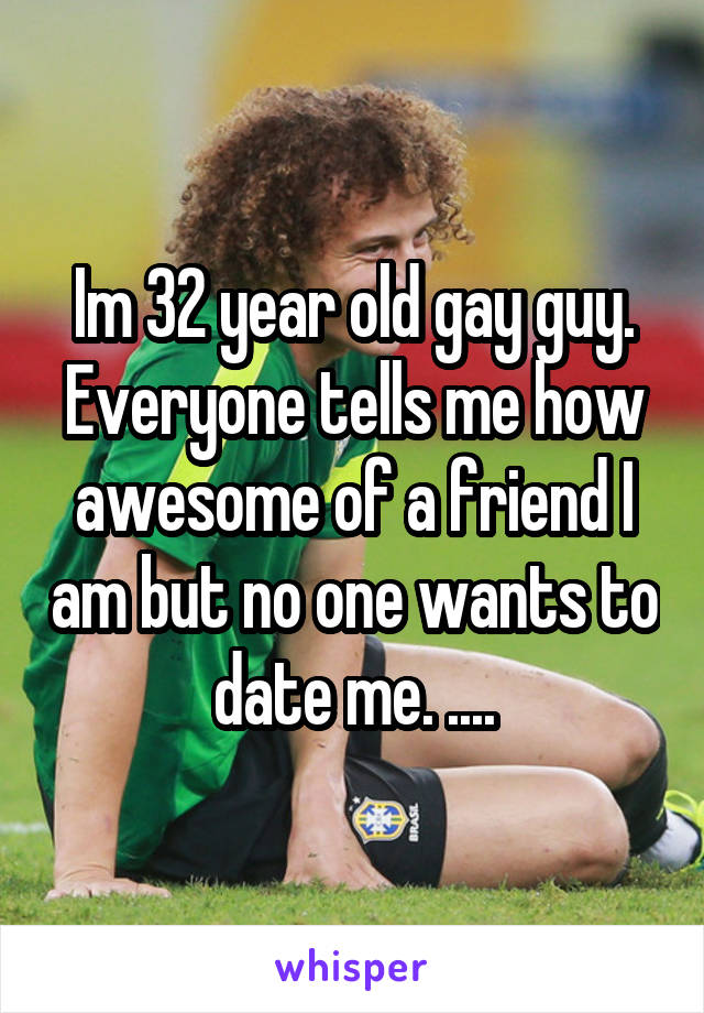 Im 32 year old gay guy. Everyone tells me how awesome of a friend I am but no one wants to date me. ....