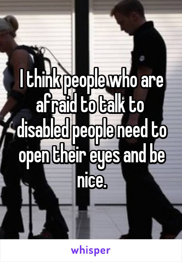 I think people who are afraid to talk to  disabled people need to open their eyes and be nice.