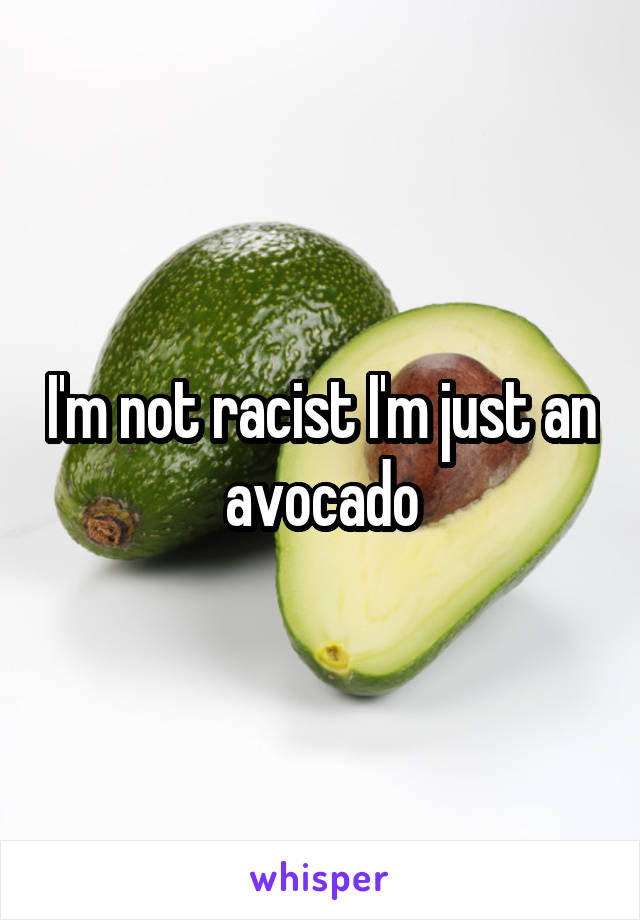 I'm not racist I'm just an avocado