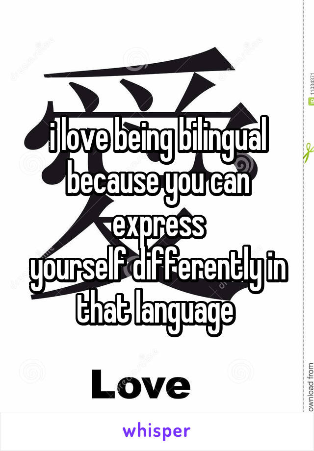 i love being bilingual because you can express yourself differently in that language