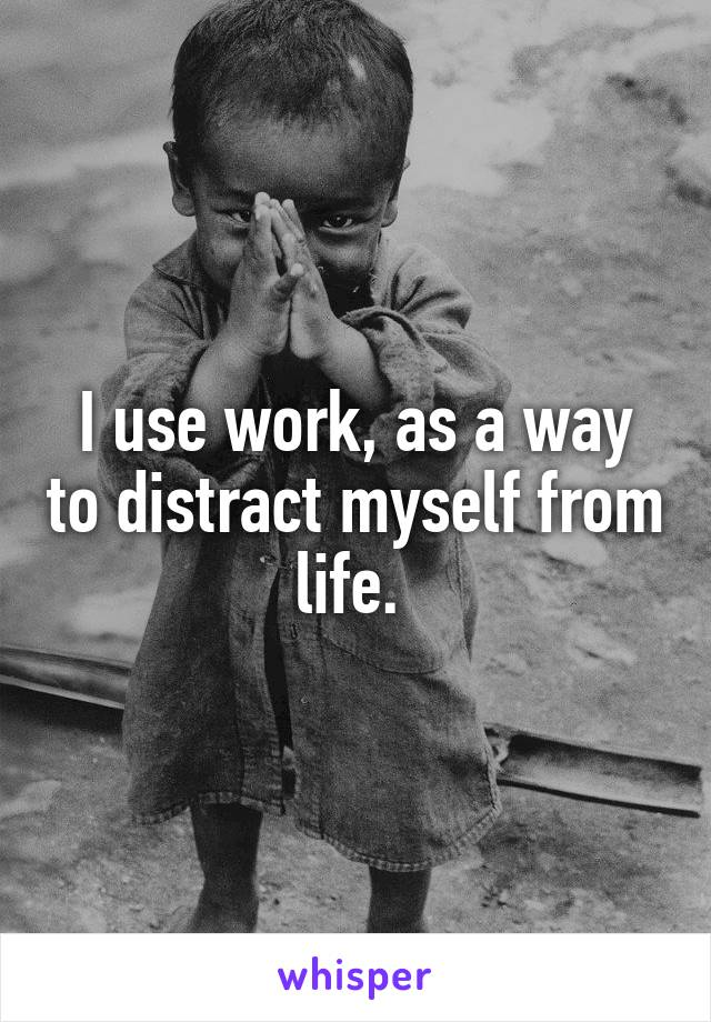 I use work, as a way to distract myself from life.