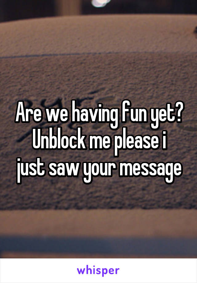 Are we having fun yet? Unblock me please i just saw your message