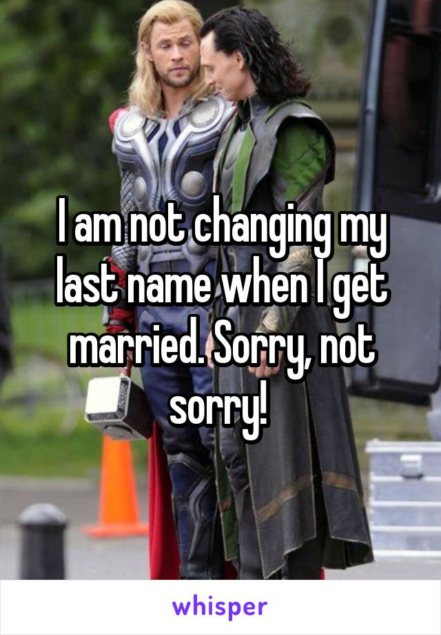 I am not changing my last name when I get married. Sorry, not sorry!