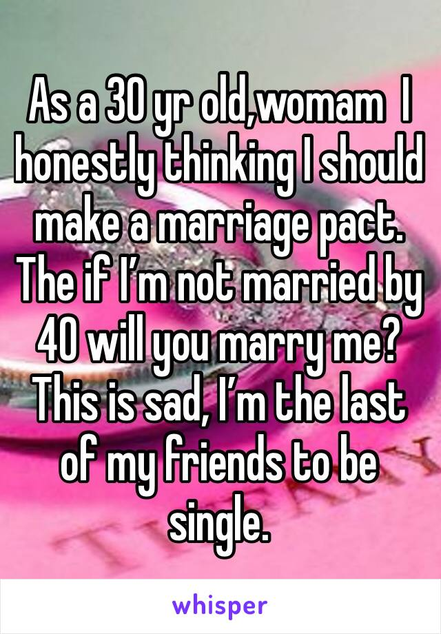 As a 30 yr old,womam  I honestly thinking I should make a marriage pact. The if I'm not married by 40 will you marry me? This is sad, I'm the last of my friends to be single.