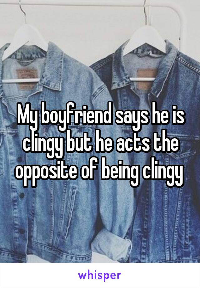 My boyfriend says he is clingy but he acts the opposite of being clingy