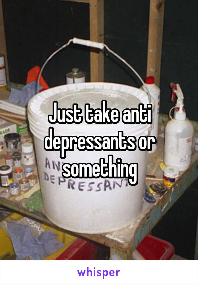 Just take anti depressants or something