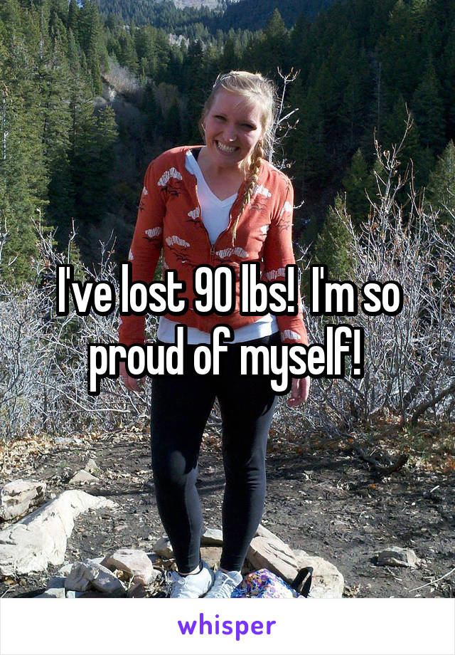 I've lost 90 lbs!  I'm so proud of myself!