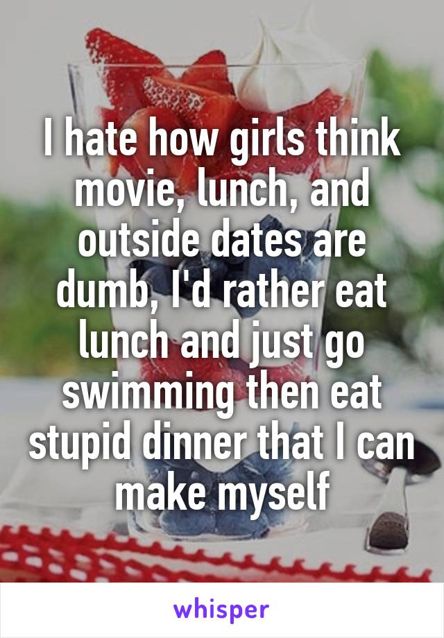 I hate how girls think movie, lunch, and outside dates are dumb, I'd rather eat lunch and just go swimming then eat stupid dinner that I can make myself