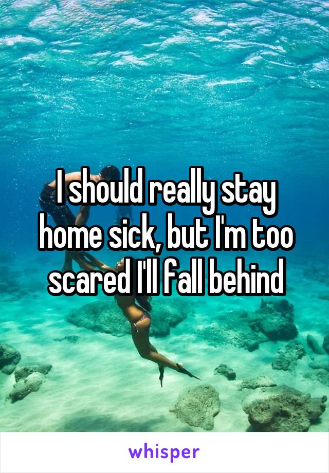 I should really stay home sick, but I'm too scared I'll fall behind