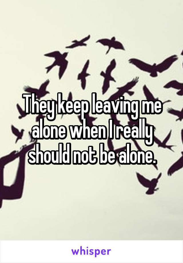 They keep leaving me alone when I really should not be alone.