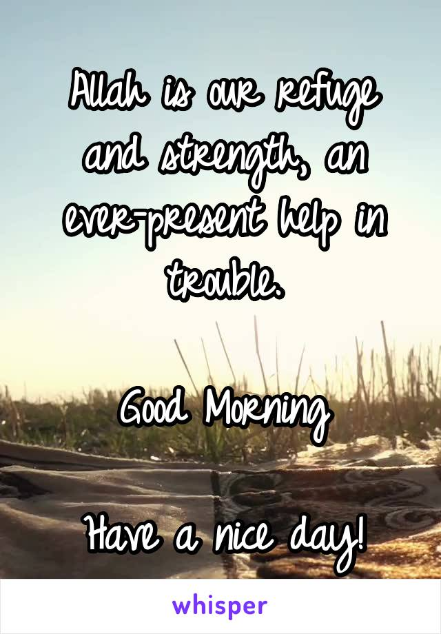 Allah is our refuge and strength, an ever-present help in trouble.  Good Morning  Have a nice day!