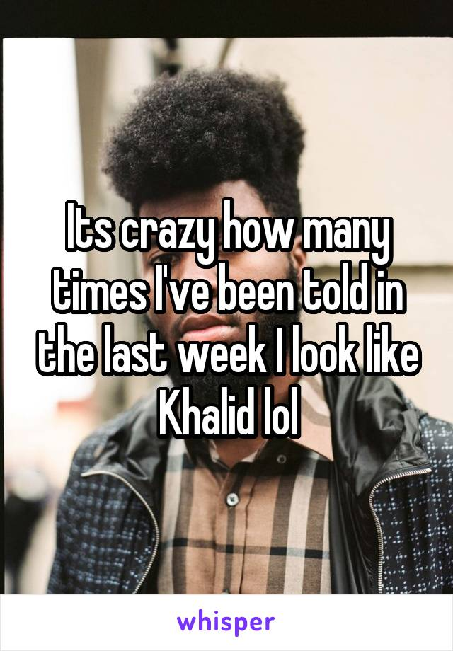 Its crazy how many times I've been told in the last week I look like Khalid lol